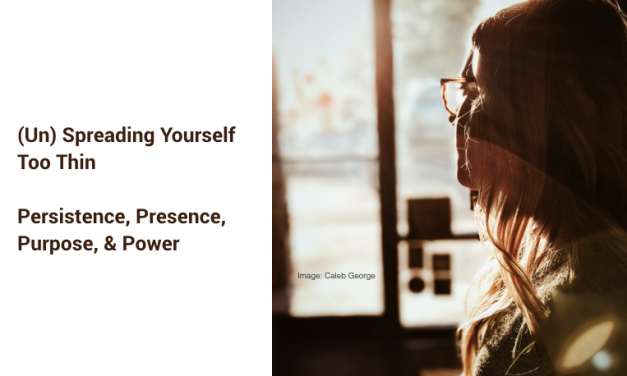 (Un) Spreading Yourself Too Thin: Persistence, Presence, Purpose, & Power