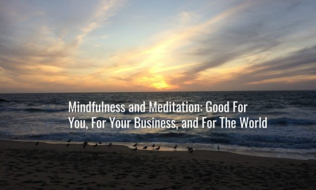 Mindfulness and Meditation: Good For You, For Your Business, and For The World